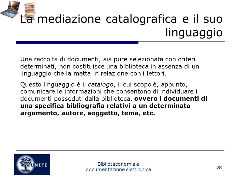 Biblioteconomia e documentazione elettronica 28 La mediazione catalografica e il suo linguaggio Una raccolta di documenti, sia pure selezionata con criteri determinati, non costituisce una biblioteca in assenza di un linguaggio che la metta in relazione con i lettori.