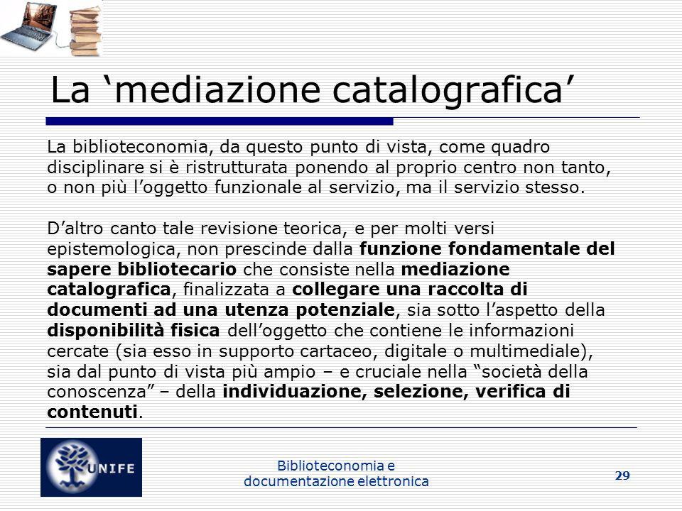 Biblioteconomia e documentazione elettronica 29 La 'mediazione catalografica' La biblioteconomia, da questo punto di vista, come quadro disciplinare si è ristrutturata ponendo al proprio centro non tanto, o non più l'oggetto funzionale al servizio, ma il servizio stesso.
