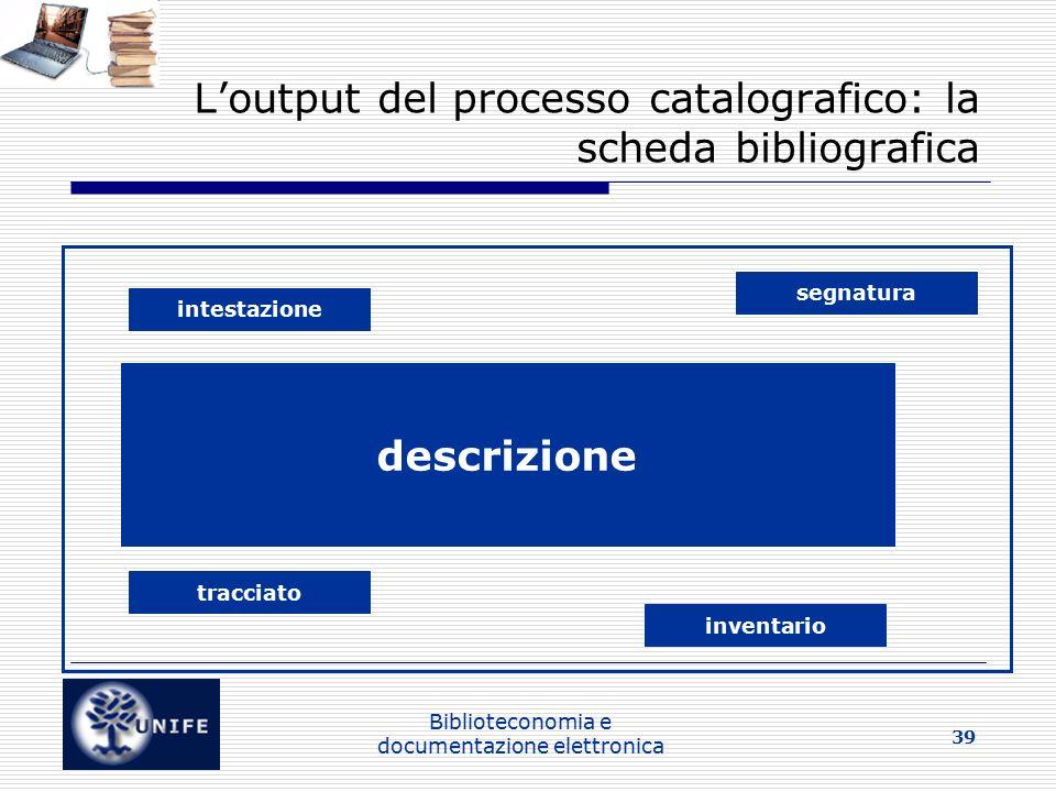 Biblioteconomia e documentazione elettronica 39 L'output del processo catalografico: la scheda bibliografica segnatura intestazione descrizione tracciato inventario