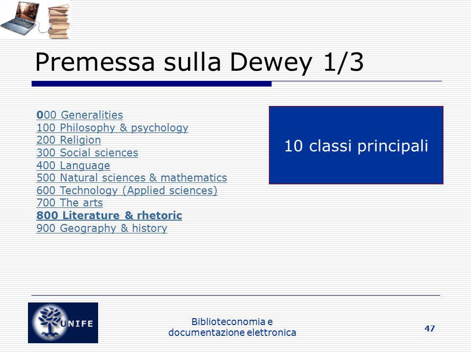Biblioteconomia e documentazione elettronica 47 Premessa sulla Dewey 1/3 000 Generalities 100 Philosophy & psychology 200 Religion 300 Social sciences 400 Language 500 Natural sciences & mathematics 600 Technology (Applied sciences) 700 The arts 800 Literature & rhetoric 900 Geography & history 10 classi principali