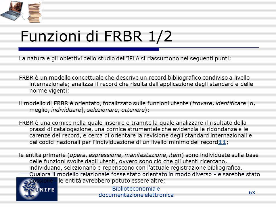 Biblioteconomia e documentazione elettronica 63 Funzioni di FRBR 1/2 La natura e gli obiettivi dello studio dell IFLA si riassumono nei seguenti punti: FRBR è un modello concettuale che descrive un record bibliografico condiviso a livello internazionale; analizza il record che risulta dall applicazione degli standard e delle norme vigenti; il modello di FRBR è orientato, focalizzato sulle funzioni utente (trovare, identificare [o, meglio, individuare], selezionare, ottenere); FRBR è una cornice nella quale inserire e tramite la quale analizzare il risultato della prassi di catalogazione, una cornice strumentale che evidenzia le ridondanze e le carenze del record, e cerca di orientare la revisione degli standard internazionali e dei codici nazionali per l individuazione di un livello minimo del record11;11 le entità primarie (opera, espressione, manifestazione, item) sono individuate sulla base delle funzioni svolte dagli utenti, ovvero sono ciò che gli utenti ricercano, individuano, selezionano e reperiscono con l attuale registrazione bibliografica.