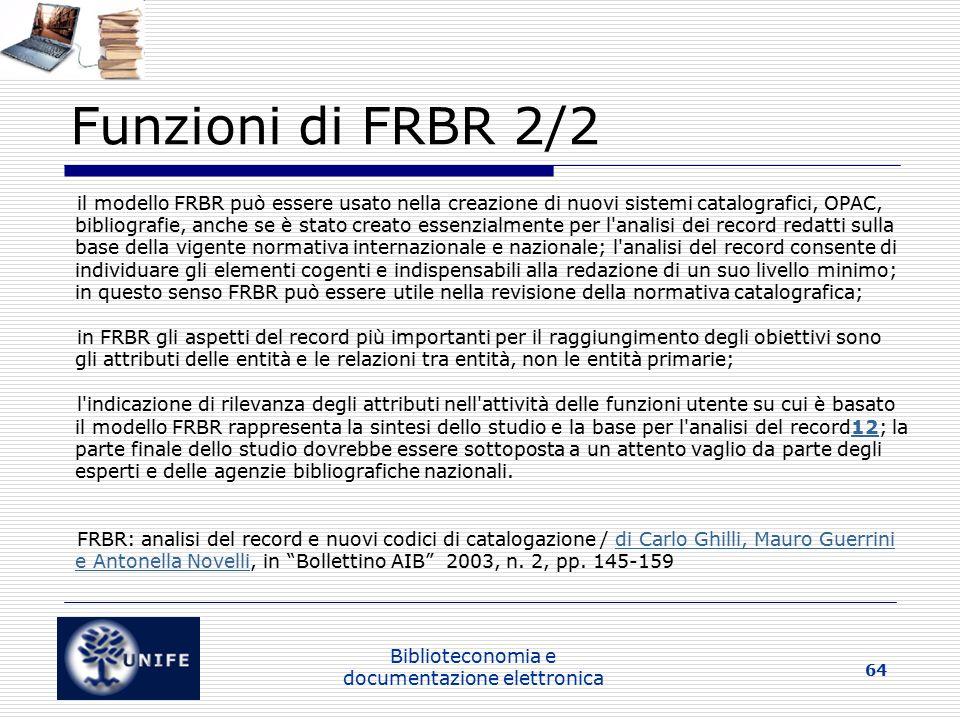 Biblioteconomia e documentazione elettronica 64 Funzioni di FRBR 2/2 il modello FRBR può essere usato nella creazione di nuovi sistemi catalografici, OPAC, bibliografie, anche se è stato creato essenzialmente per l analisi dei record redatti sulla base della vigente normativa internazionale e nazionale; l analisi del record consente di individuare gli elementi cogenti e indispensabili alla redazione di un suo livello minimo; in questo senso FRBR può essere utile nella revisione della normativa catalografica; in FRBR gli aspetti del record più importanti per il raggiungimento degli obiettivi sono gli attributi delle entità e le relazioni tra entità, non le entità primarie; l indicazione di rilevanza degli attributi nell attività delle funzioni utente su cui è basato il modello FRBR rappresenta la sintesi dello studio e la base per l analisi del record12; la parte finale dello studio dovrebbe essere sottoposta a un attento vaglio da parte degli esperti e delle agenzie bibliografiche nazionali.12 FRBR: analisi del record e nuovi codici di catalogazione / di Carlo Ghilli, Mauro Guerrini e Antonella Novelli, in Bollettino AIB 2003, n.