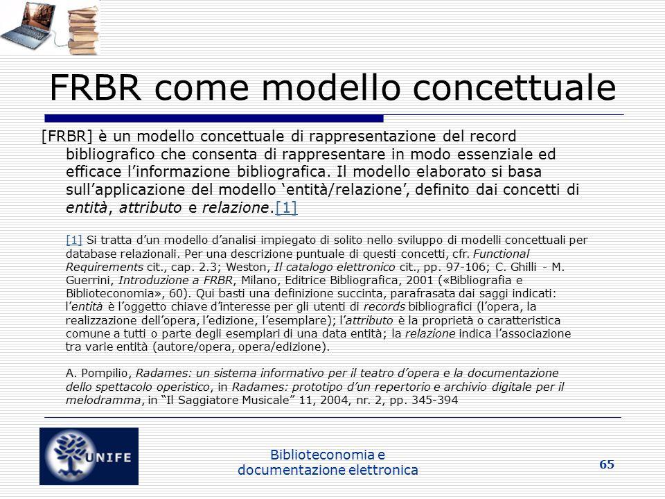 Biblioteconomia e documentazione elettronica 65 FRBR come modello concettuale [FRBR] è un modello concettuale di rappresentazione del record bibliografico che consenta di rappresentare in modo essenziale ed efficace l'informazione bibliografica.