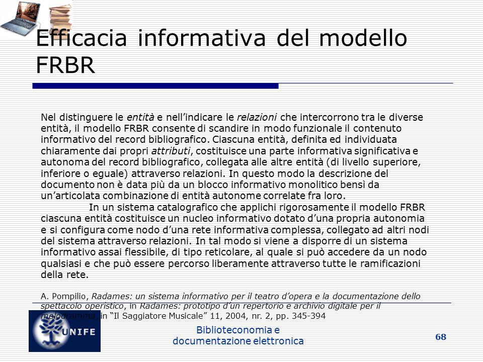 Biblioteconomia e documentazione elettronica 68 Efficacia informativa del modello FRBR Nel distinguere le entità e nell'indicare le relazioni che intercorrono tra le diverse entità, il modello FRBR consente di scandire in modo funzionale il contenuto informativo del record bibliografico.