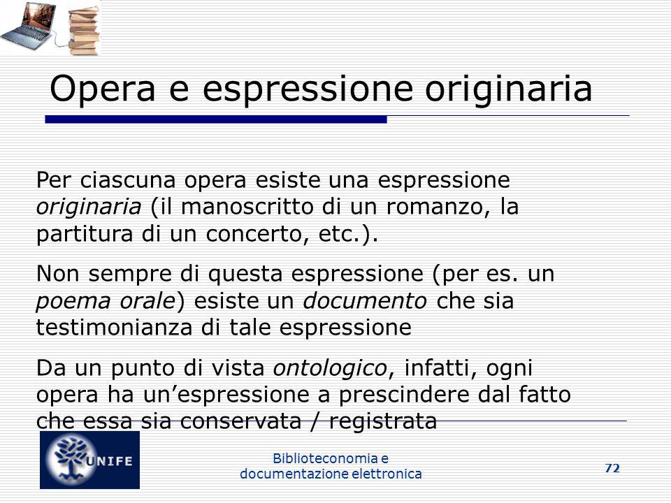 Biblioteconomia e documentazione elettronica 72 Opera e espressione originaria Per ciascuna opera esiste una espressione originaria (il manoscritto di un romanzo, la partitura di un concerto, etc.).