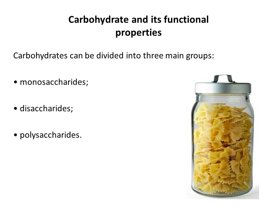 Carbohydrate and its functional properties Carbohydrates can be divided into three main groups: monosaccharides; disaccharides; polysaccharides.