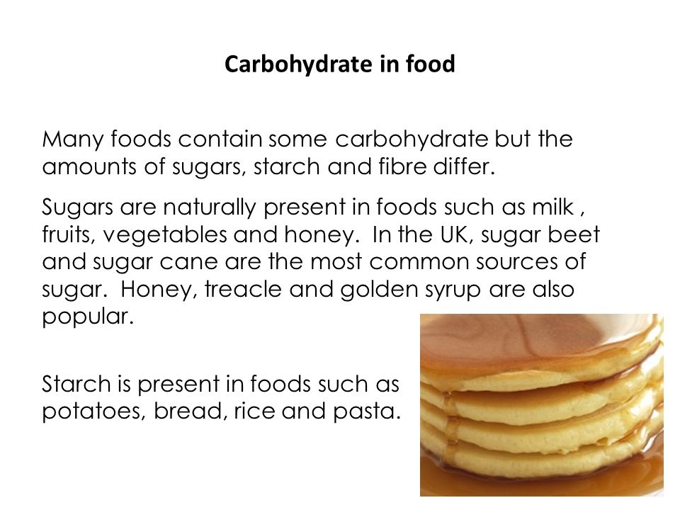 Carbohydrate in food Many foods contain some carbohydrate but the amounts of sugars, starch and fibre differ. Sugars are naturally present in foods su