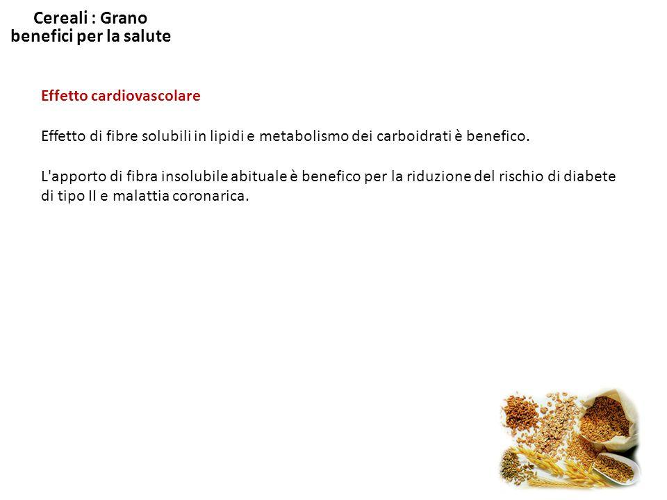 Cereali : Grano benefici per la salute Effetto cardiovascolare Effetto di fibre solubili in lipidi e metabolismo dei carboidrati è benefico. L'apporto
