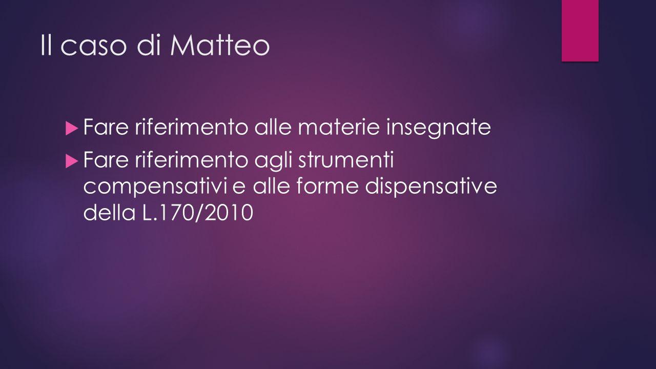 Il caso di Matteo  Fare riferimento alle materie insegnate  Fare riferimento agli strumenti compensativi e alle forme dispensative della L.170/2010