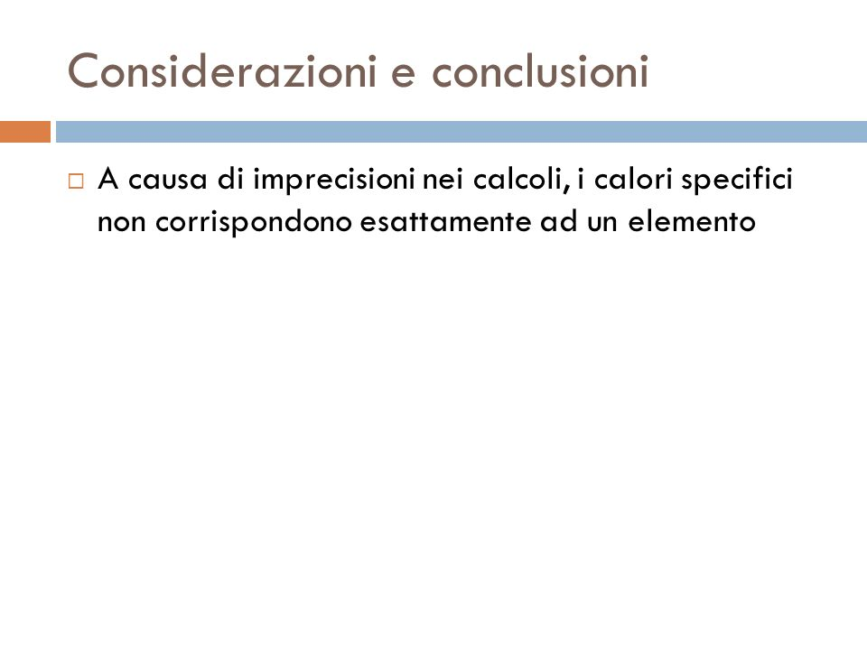 Considerazioni e conclusioni  A causa di imprecisioni nei calcoli, i calori specifici non corrispondono esattamente ad un elemento
