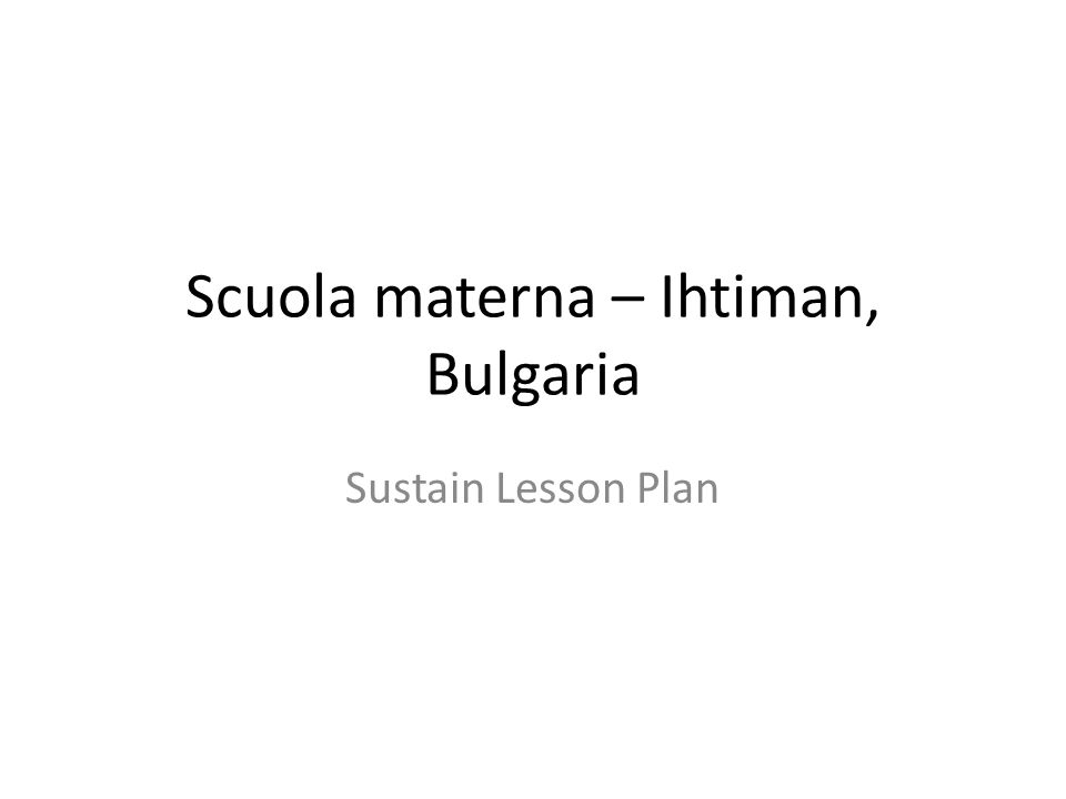 Scuola materna – Ihtiman, Bulgaria Sustain Lesson Plan