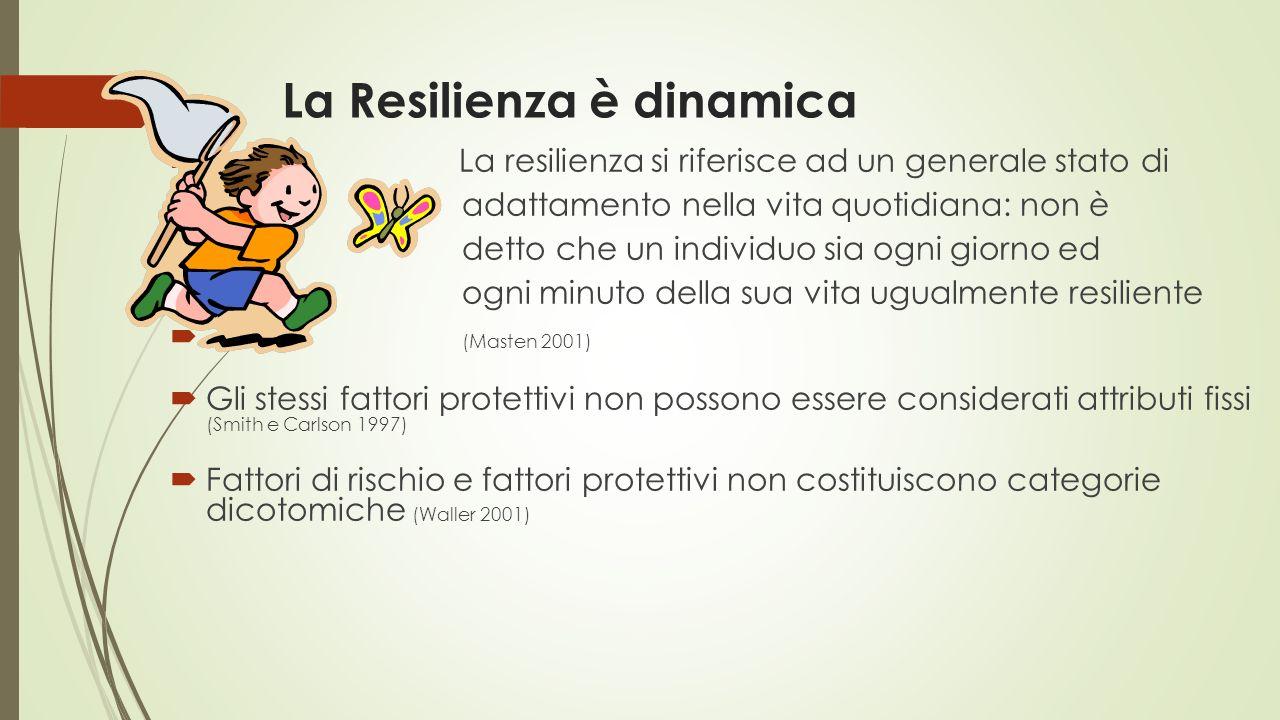 La Resilienza è dinamica  La resilienza si riferisce ad un generale stato di  adattamento nella vita quotidiana: non è  detto che un individuo sia