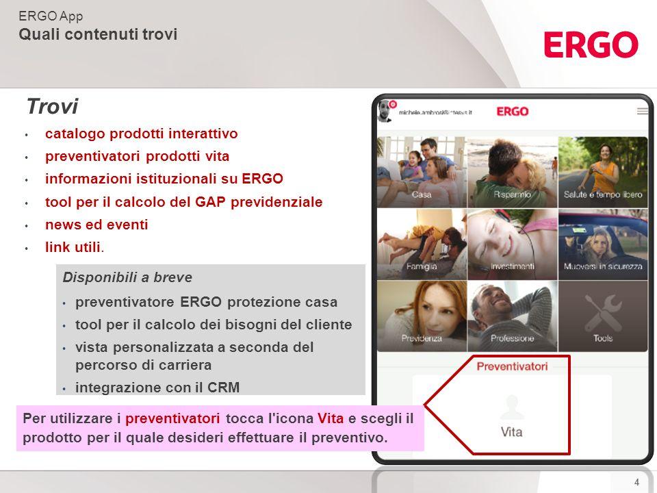 4 ERGO App Quali contenuti trovi Trovi catalogo prodotti interattivo preventivatori prodotti vita informazioni istituzionali su ERGO tool per il calcolo del GAP previdenziale news ed eventi link utili.