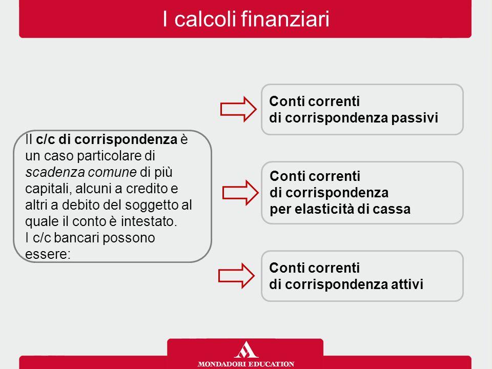 I calcoli finanziari Il c/c di corrispondenza è un caso particolare di scadenza comune di più capitali, alcuni a credito e altri a debito del soggetto
