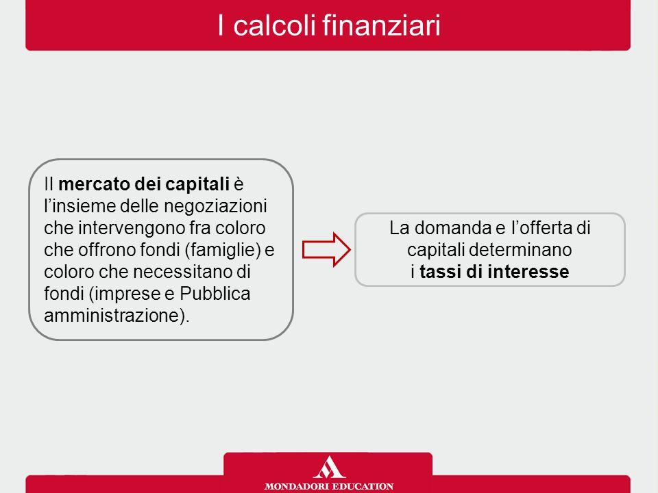 I calcoli finanziari Il mercato dei capitali è l'insieme delle negoziazioni che intervengono fra coloro che offrono fondi (famiglie) e coloro che nece