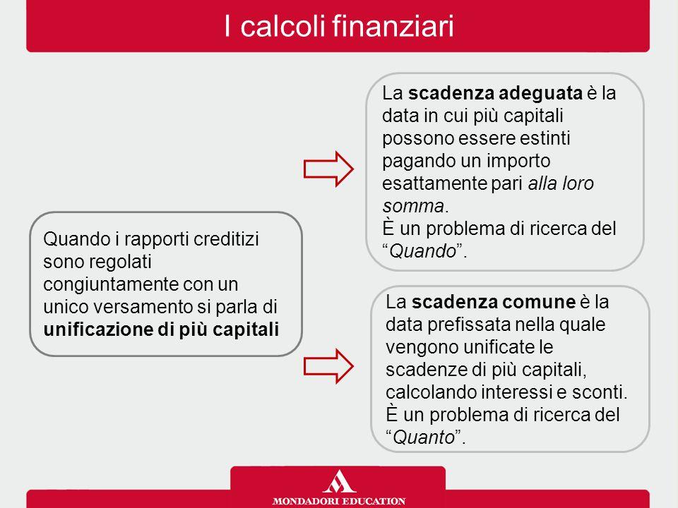 I calcoli finanziari Quando i rapporti creditizi sono regolati congiuntamente con un unico versamento si parla di unificazione di più capitali La scad