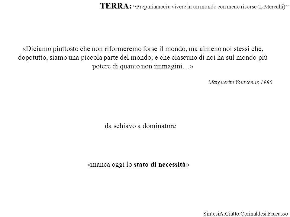 «Diciamo piuttosto che non riformeremo forse il mondo, ma almeno noi stessi che, dopotutto, siamo una piccola parte del mondo; e che ciascuno di noi ha sul mondo più potere di quanto non immagini…» Marguerite Yourcenar, 1980 da schiavo a dominatore «manca oggi lo stato di necessità» TERRA: TERRA: ''Prepariamoci a vivere in un mondo con meno risorse (L.Mercalli)'' SintesiA:Ciatto:Corinaldesi:Fracasso