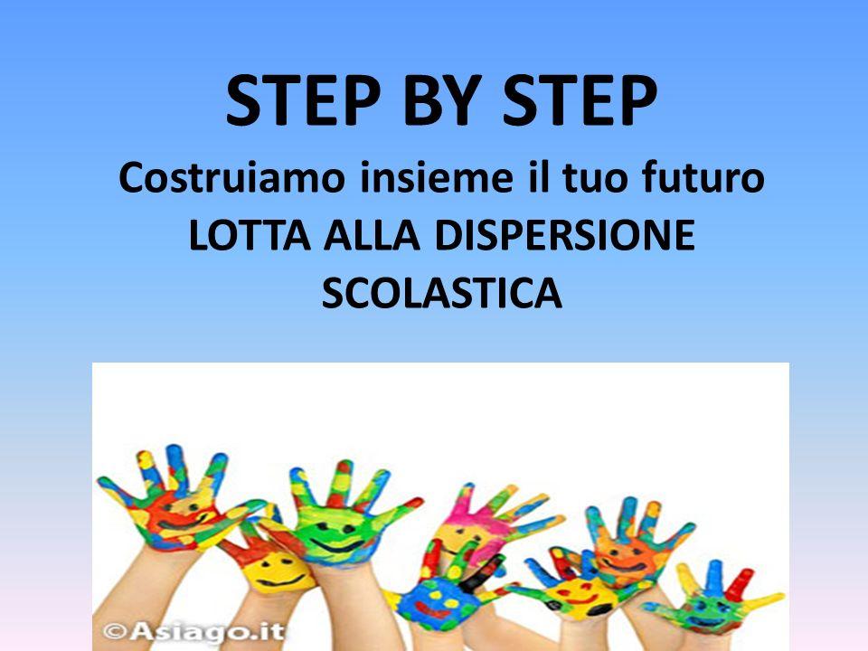 STEP BY STEP Costruiamo insieme il tuo futuro LOTTA ALLA DISPERSIONE SCOLASTICA