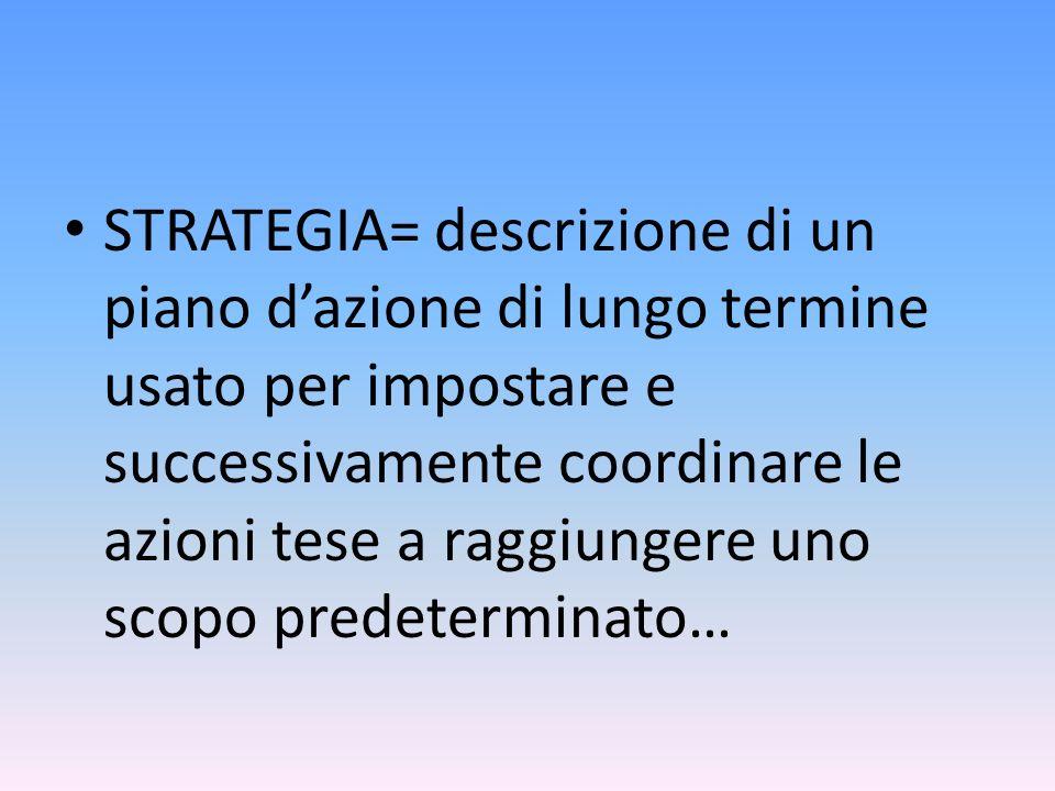 STRATEGIA= descrizione di un piano d'azione di lungo termine usato per impostare e successivamente coordinare le azioni tese a raggiungere uno scopo predeterminato…