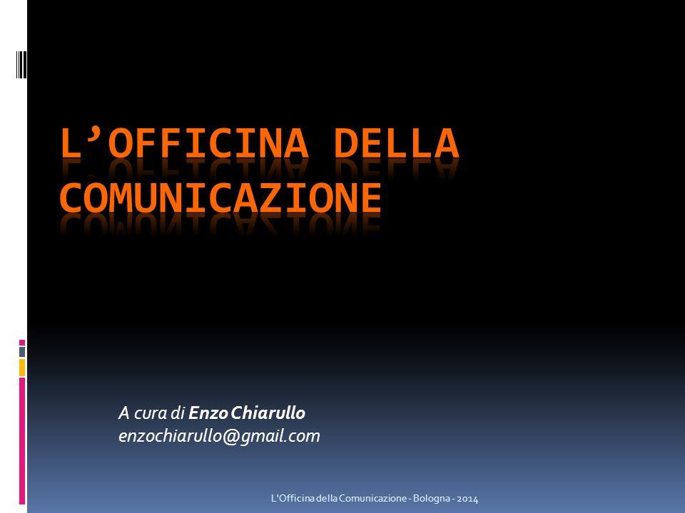 A cura di Enzo Chiarullo enzochiarullo@gmail.com L Officina della Comunicazione - Bologna - 2014