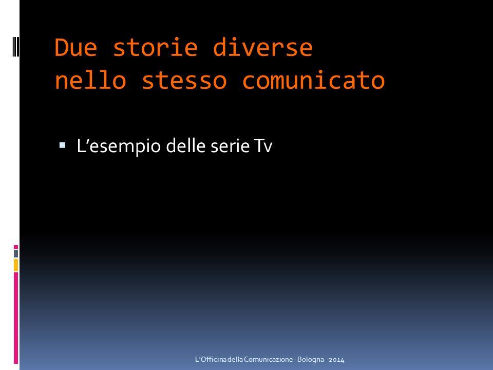 Due storie diverse nello stesso comunicato  L'esempio delle serie Tv L Officina della Comunicazione - Bologna - 2014