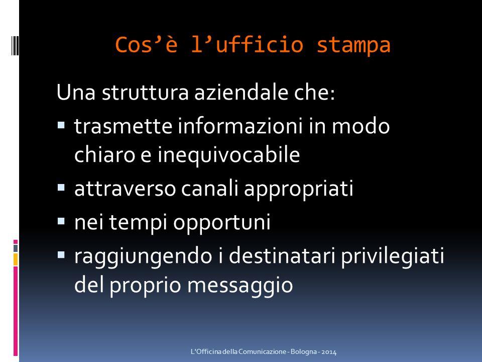 Cos'è l'ufficio stampa Una struttura aziendale che:  trasmette informazioni in modo chiaro e inequivocabile  attraverso canali appropriati  nei tempi opportuni  raggiungendo i destinatari privilegiati del proprio messaggio L Officina della Comunicazione - Bologna - 2014
