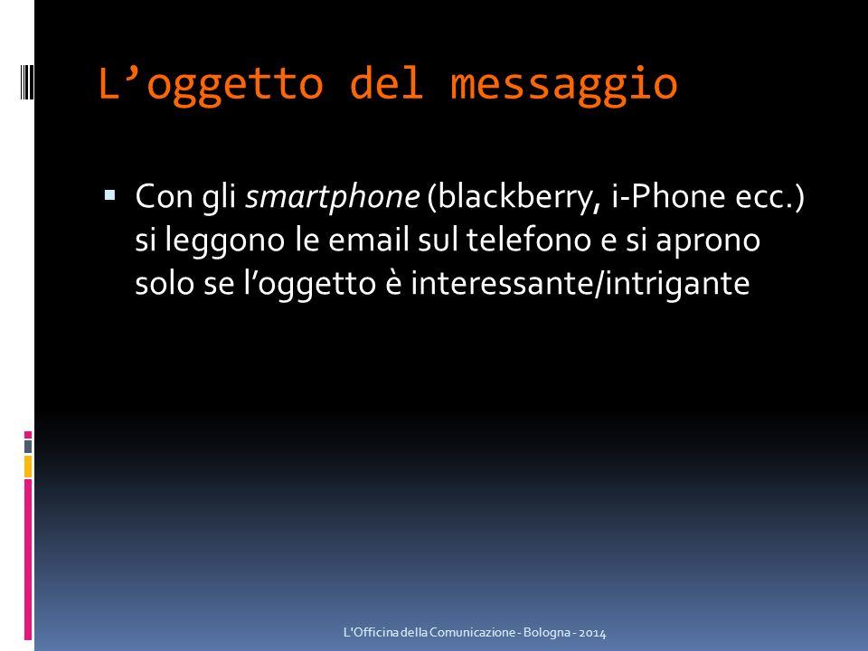 L'oggetto del messaggio  Con gli smartphone (blackberry, i-Phone ecc.) si leggono le email sul telefono e si aprono solo se l'oggetto è interessante/intrigante L Officina della Comunicazione - Bologna - 2014