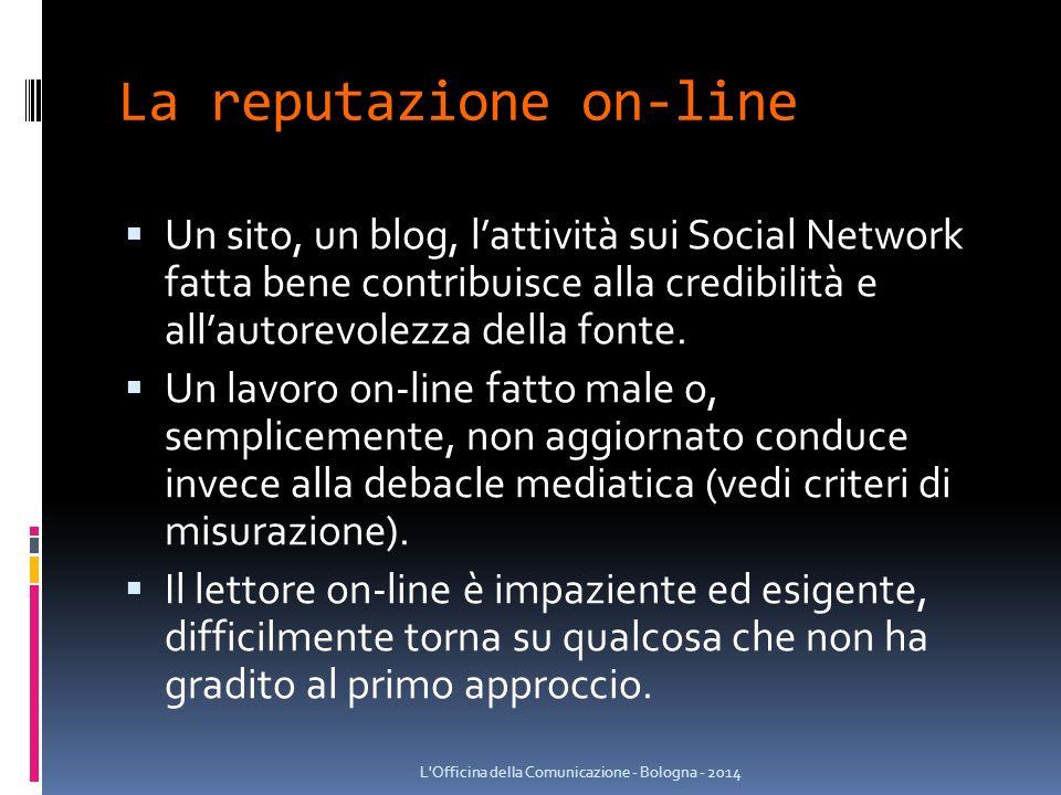 La reputazione on-line  Un sito, un blog, l'attività sui Social Network fatta bene contribuisce alla credibilità e all'autorevolezza della fonte.