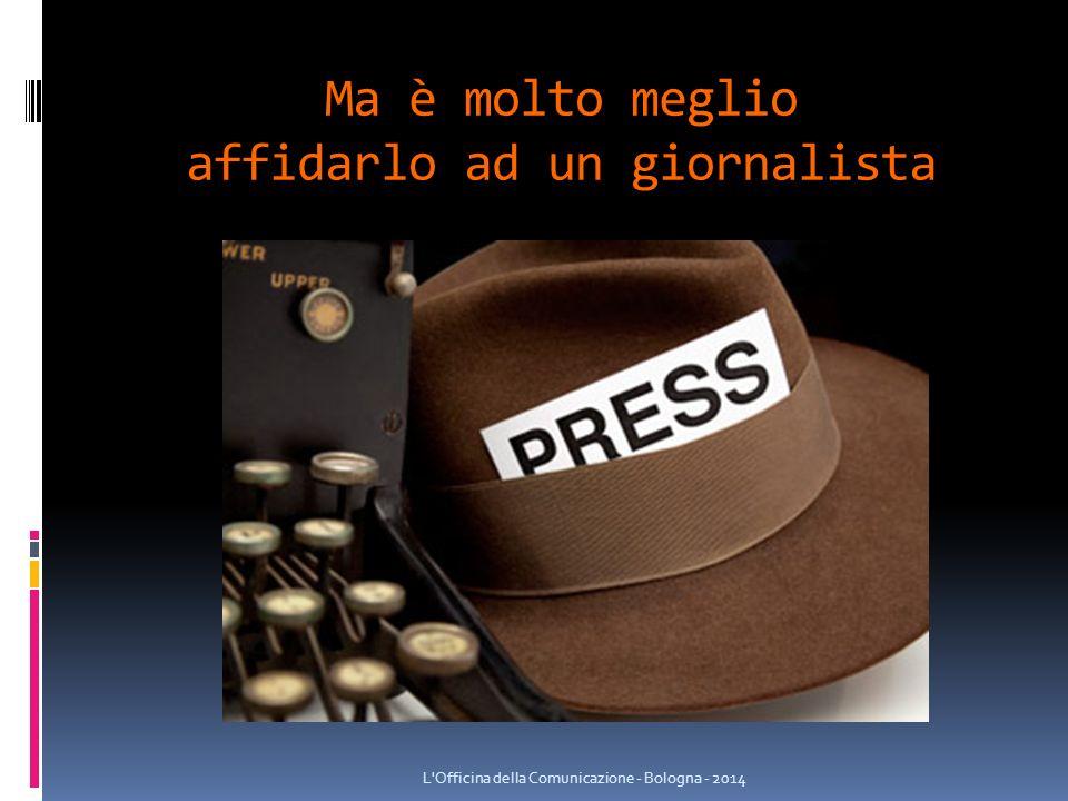 Ma è molto meglio affidarlo ad un giornalista L Officina della Comunicazione - Bologna - 2014