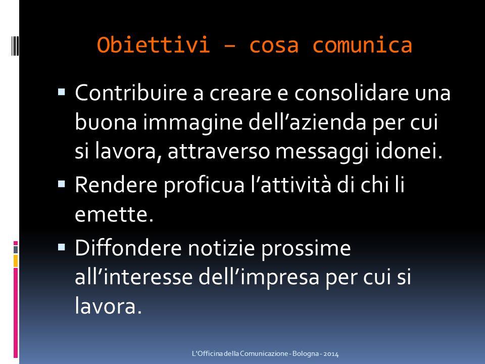 Obiettivi – cosa comunica  Contribuire a creare e consolidare una buona immagine dell'azienda per cui si lavora, attraverso messaggi idonei.