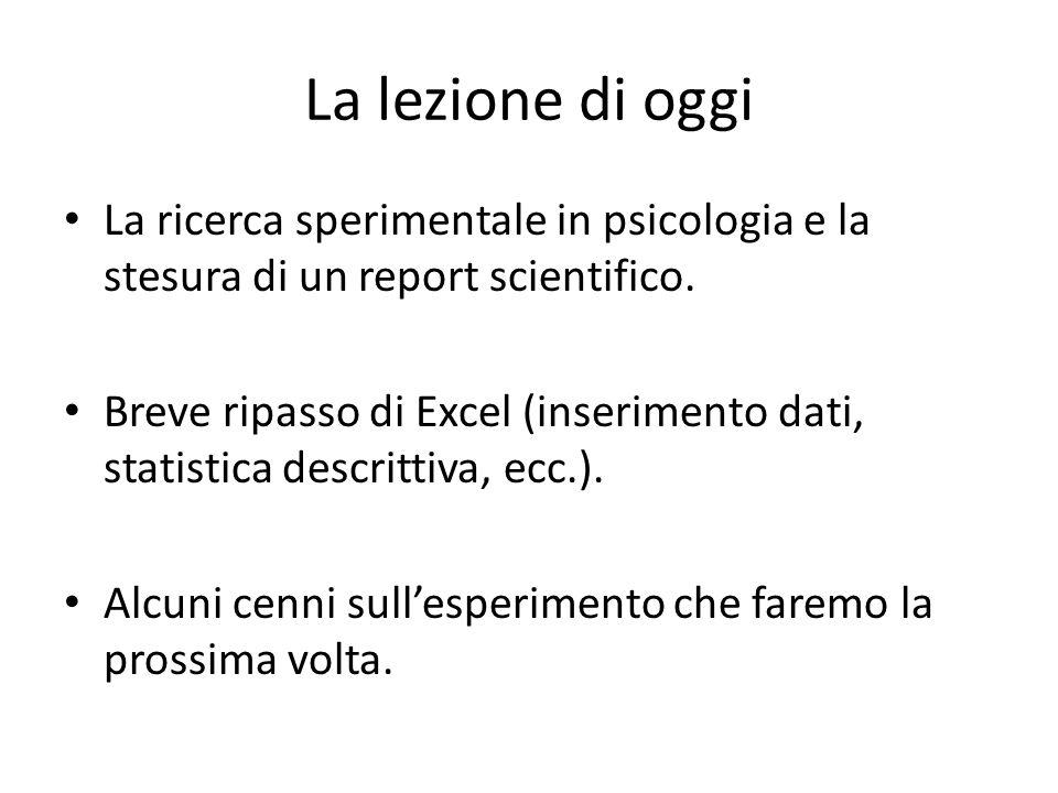 La lezione di oggi La ricerca sperimentale in psicologia e la stesura di un report scientifico. Breve ripasso di Excel (inserimento dati, statistica d