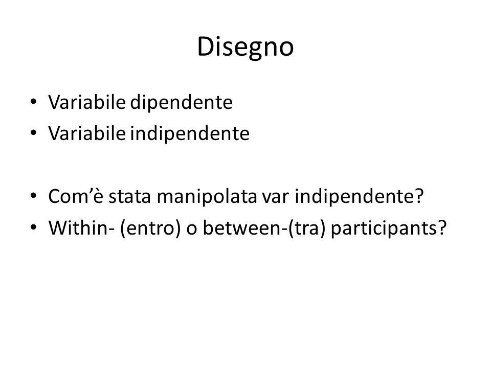 Disegno Variabile dipendente Variabile indipendente Com'è stata manipolata var indipendente? Within- (entro) o between-(tra) participants?