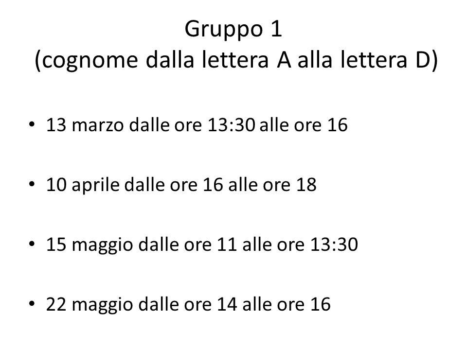 Gruppo 1 (cognome dalla lettera A alla lettera D) 13 marzo dalle ore 13:30 alle ore 16 10 aprile dalle ore 16 alle ore 18 15 maggio dalle ore 11 alle