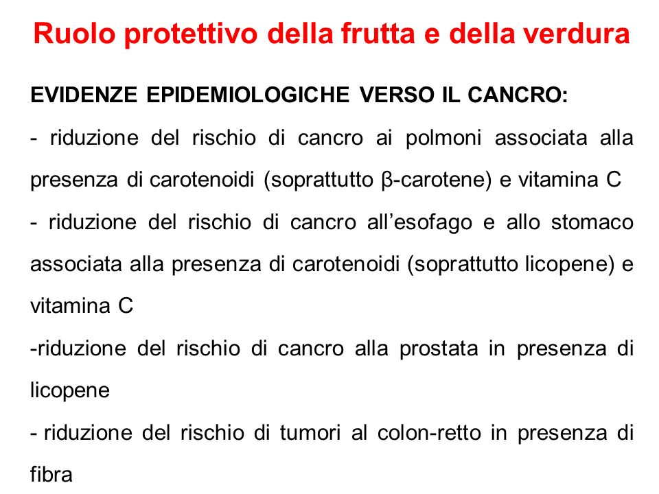 Ruolo protettivo della frutta e della verdura EVIDENZE EPIDEMIOLOGICHE VERSO LE MALATTIE CARDIOVASCOLARI: sostanze antiossidanti come carotenoidi (soprattutto β- carotene), vitamina E, C e flavonoidi presenti in frutta e verdura hanno dimostrato di ridurre l'ossidazione delle LDL, processo coinvolto nell'aterosclerosi, e il rischio di malattie cardiovascolari