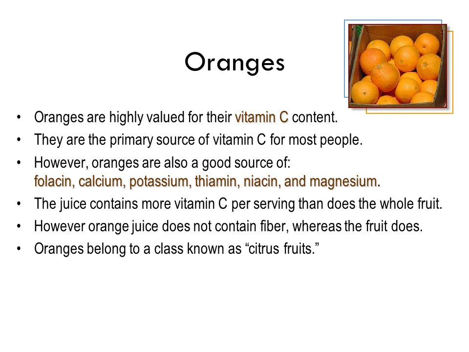 Oranges vitamin COranges are highly valued for their vitamin C content. They are the primary source of vitamin C for most people. folacin, calcium, po