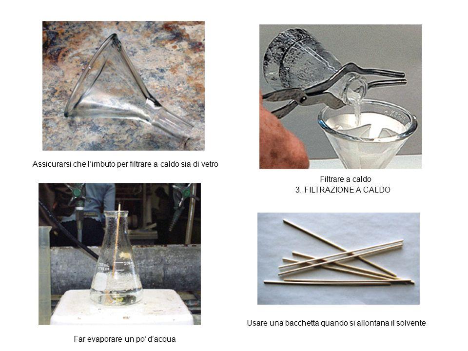 Filtrare a caldo Far evaporare un po' d'acqua Usare una bacchetta quando si allontana il solvente Assicurarsi che l'imbuto per filtrare a caldo sia di