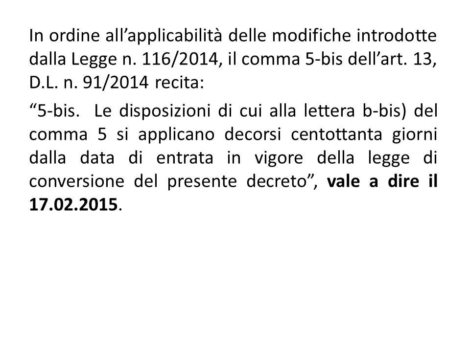 """In ordine all'applicabilità delle modifiche introdotte dalla Legge n. 116/2014, il comma 5-bis dell'art. 13, D.L. n. 91/2014 recita: """"5-bis. Le dispos"""