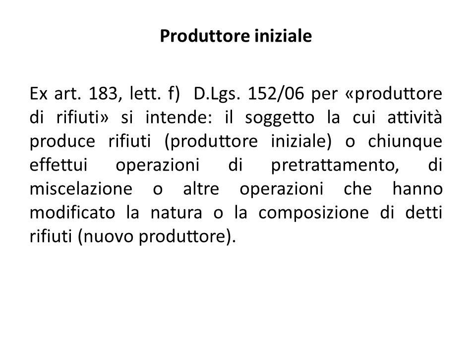 Produttore iniziale Ex art. 183, lett. f) D.Lgs. 152/06 per «produttore di rifiuti» si intende: il soggetto la cui attività produce rifiuti (produttor