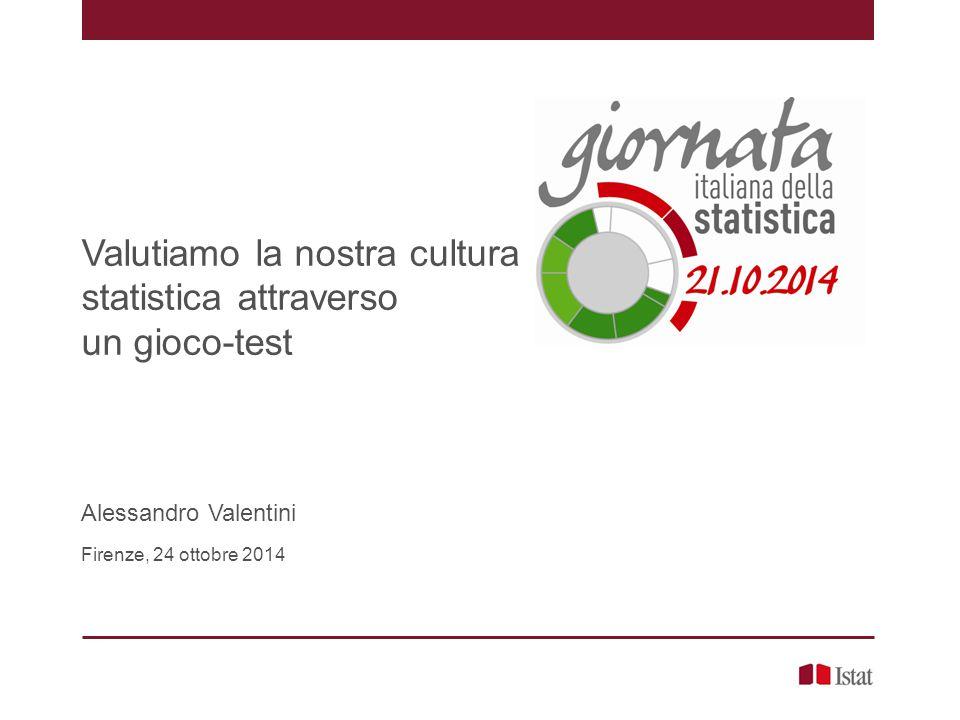 Valutiamo la nostra cultura statistica attraverso un gioco-test Alessandro Valentini Firenze, 24 ottobre 2014
