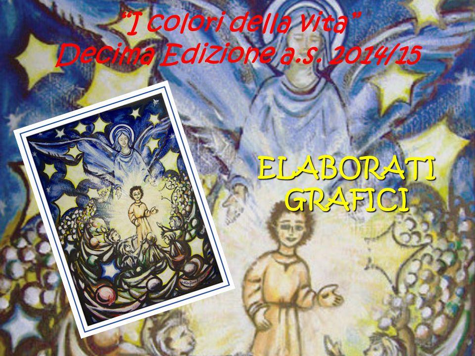 """ELABORATI GRAFICI """"I colori della vita"""" Decima Edizione a.s. 2014/15"""