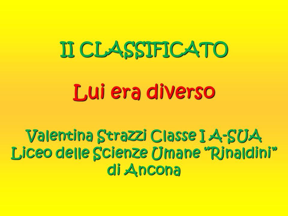 """II CLASSIFICATO Lui era diverso Valentina Strazzi Classe I A-SUA Liceo delle Scienze Umane """"Rinaldini"""" di Ancona"""