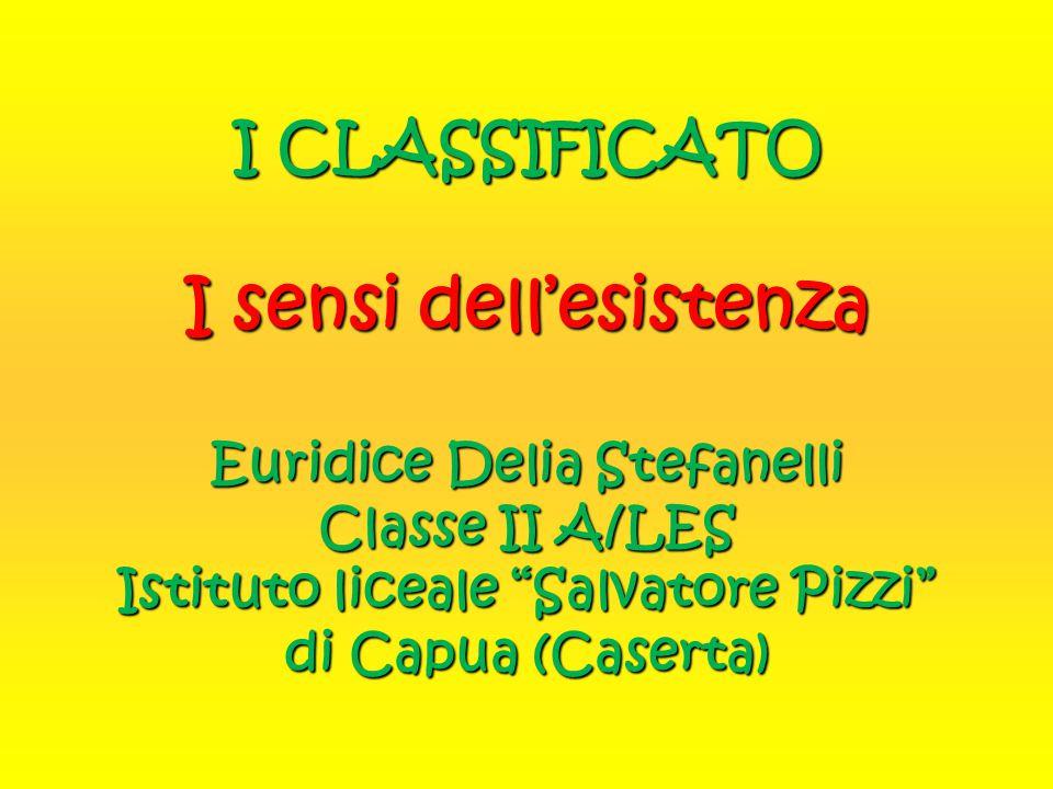 """I CLASSIFICATO I sensi dell'esistenza Euridice Delia Stefanelli Classe II A/LES Istituto liceale """"Salvatore Pizzi"""" di Capua (Caserta)"""