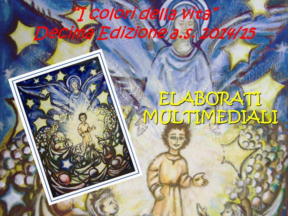 """""""I colori della vita"""" Decima Edizione a.s. 2014/15 ELABORATI MULTIMEDIALI"""