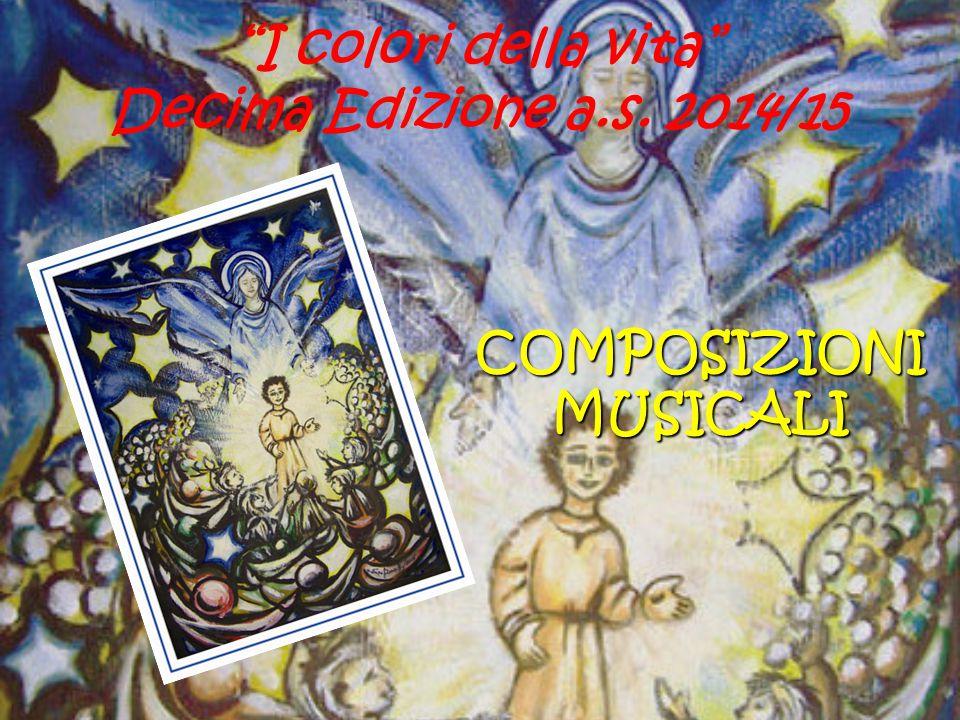 """""""I colori della vita"""" Decima Edizione a.s. 2014/15 COMPOSIZIONI MUSICALI"""