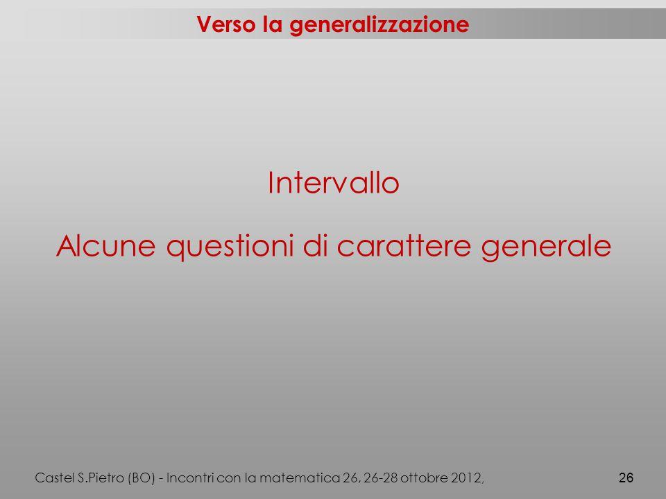 Verso la generalizzazione Intervallo Alcune questioni di carattere generale Castel S.Pietro (BO) - Incontri con la matematica 26, 26-28 ottobre 2012, 26
