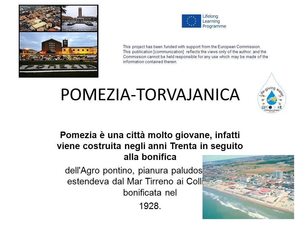 POMEZIA-TORVAJANICA Pomezia è una città molto giovane, infatti viene costruita negli anni Trenta in seguito alla bonifica dell Agro pontino, pianura paludosa che si estendeva dal Mar Tirreno ai Colli Albani, bonificata nel 1928.