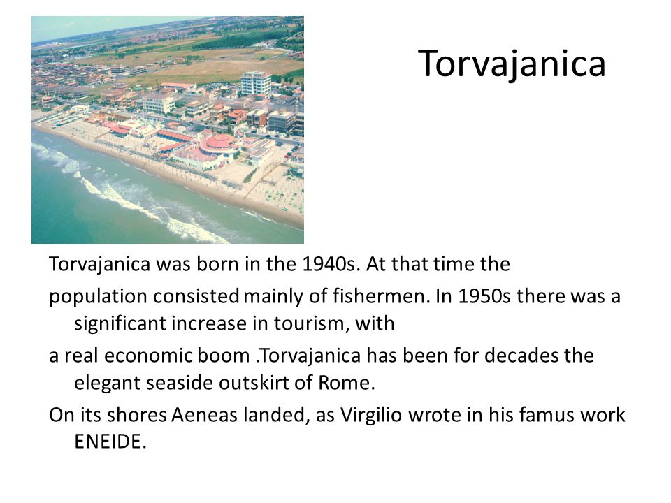 Torvajanica Torvajanica was born in the 1940s. At that time the population consisted mainly of fishermen. In 1950s there was a significant increase in