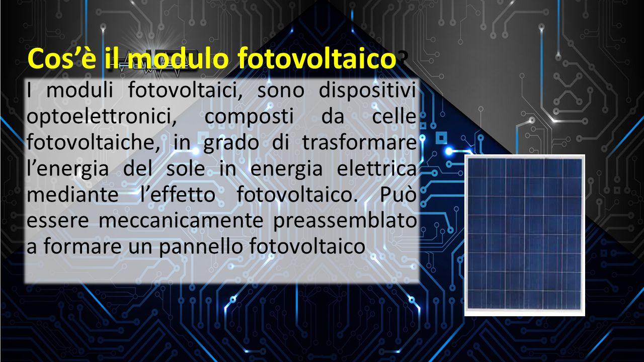 Cos'è il modulo fotovoltaico ? I moduli fotovoltaici, sono dispositivi optoelettronici, composti da celle fotovoltaiche, in grado di trasformare l'ene