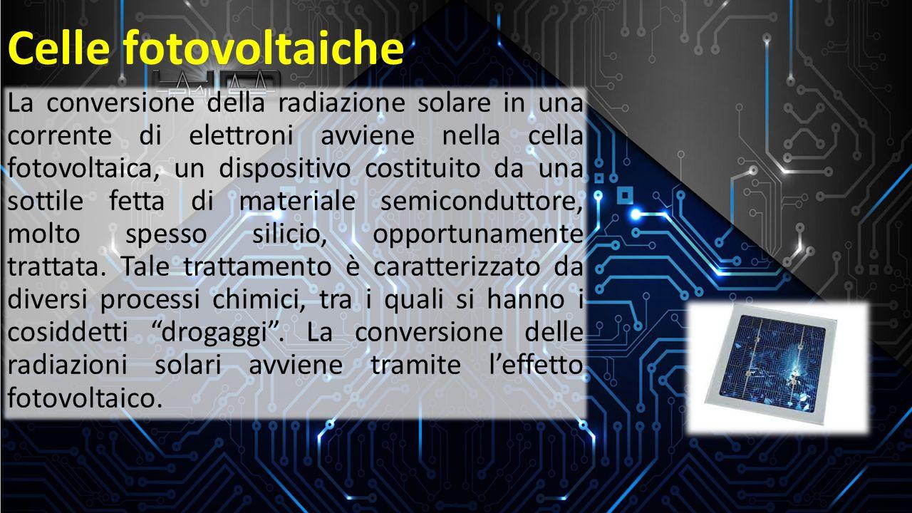 Effetto fotovoltaico La conversione della radiazione solare in una corrente di elettroni avviene nella cella fotovoltaica, un dispositivo costituito da una sottile fetta di materiale semiconduttore, molto spesso silicio, opportunamente trattata.