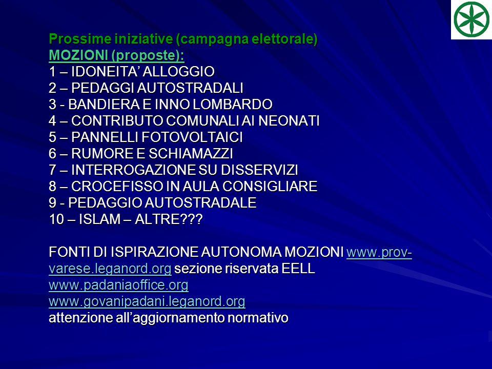 Prossime iniziative (campagna elettorale) MOZIONI (proposte): 1 – IDONEITA' ALLOGGIO 2 – PEDAGGI AUTOSTRADALI 3 - BANDIERA E INNO LOMBARDO 4 – CONTRIBUTO COMUNALI AI NEONATI 5 – PANNELLI FOTOVOLTAICI 6 – RUMORE E SCHIAMAZZI 7 – INTERROGAZIONE SU DISSERVIZI 8 – CROCEFISSO IN AULA CONSIGLIARE 9 - PEDAGGIO AUTOSTRADALE 10 – ISLAM – ALTRE??.